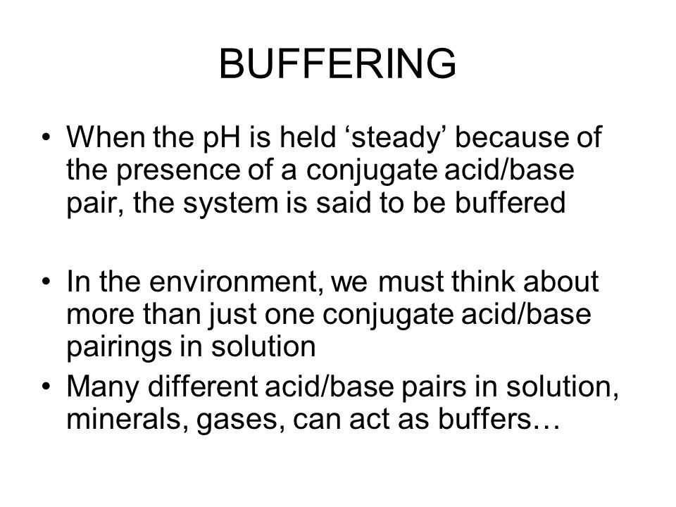 BUFFERING When the pH is held 'steady' because of the presence of a conjugate acid/base pair, the system is said to be buffered.