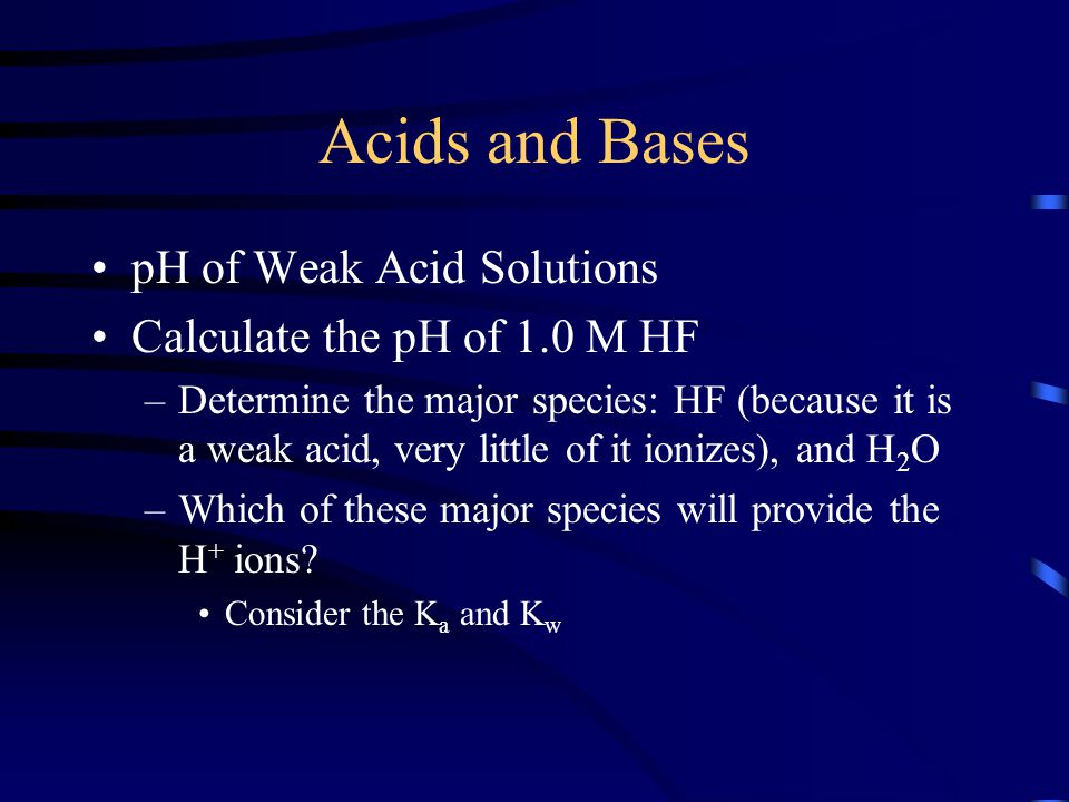 Acids and Bases pH of Weak Acid Solutions Calculate the pH of 1.0 M HF