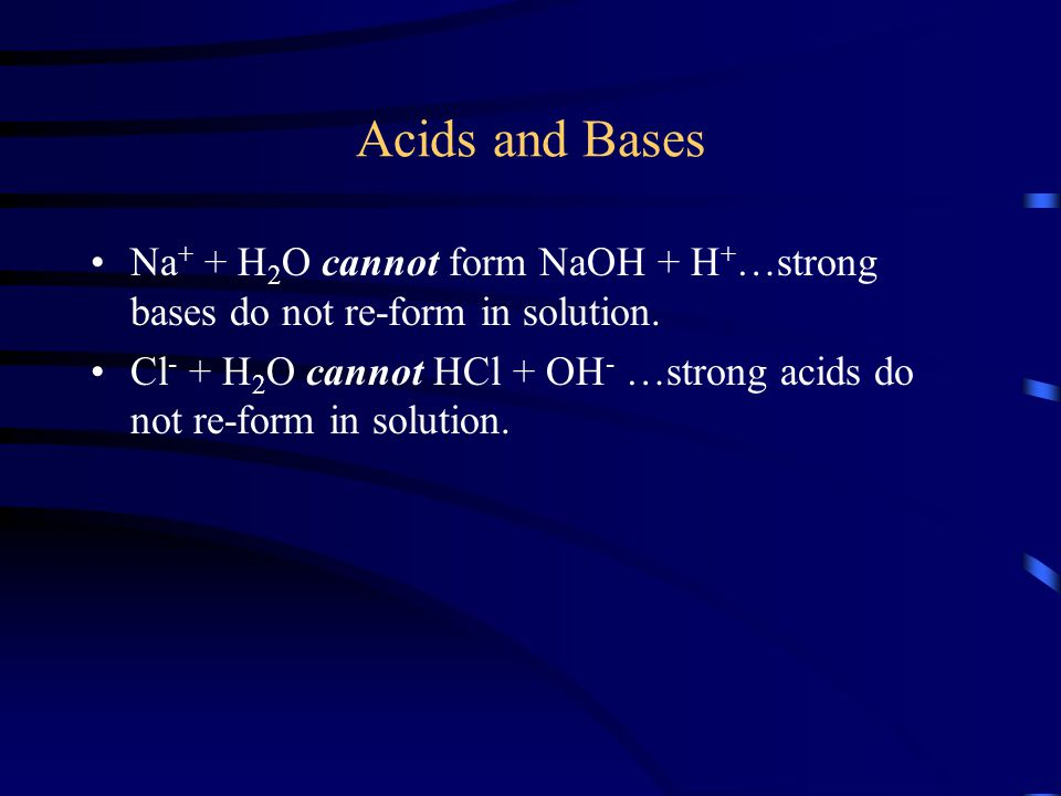 Acids and Bases Na+ + H2O cannot form NaOH + H+…strong bases do not re-form in solution.
