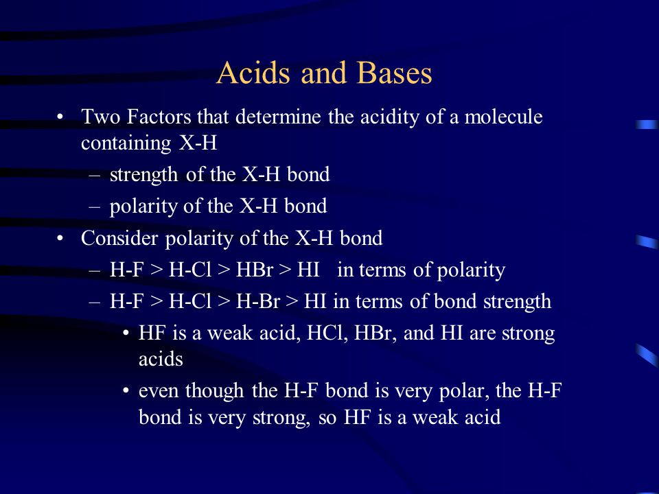 Acids and Bases Two Factors that determine the acidity of a molecule containing X-H. strength of the X-H bond.