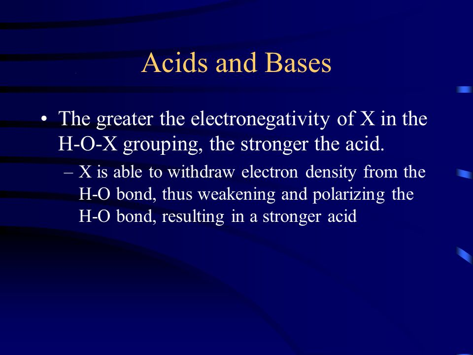 Acids and Bases The greater the electronegativity of X in the H-O-X grouping, the stronger the acid.