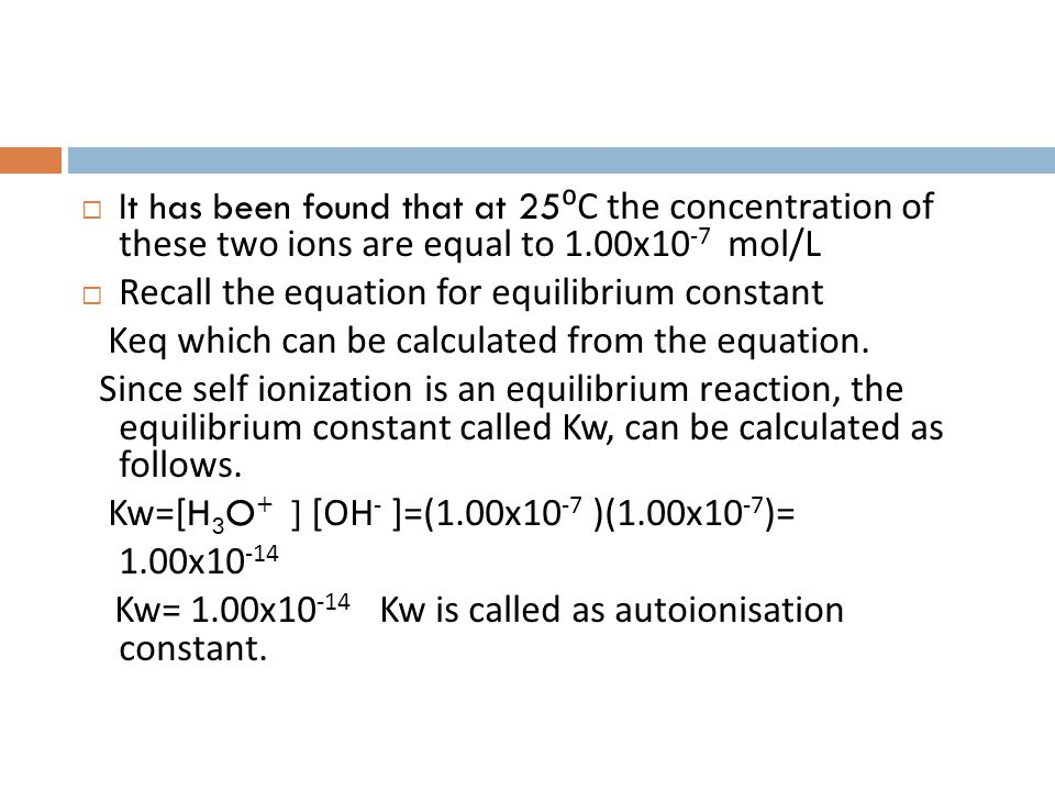 It has been found that at 25⁰C the concentration of these two ions are equal to 1.00x10-7 mol/L