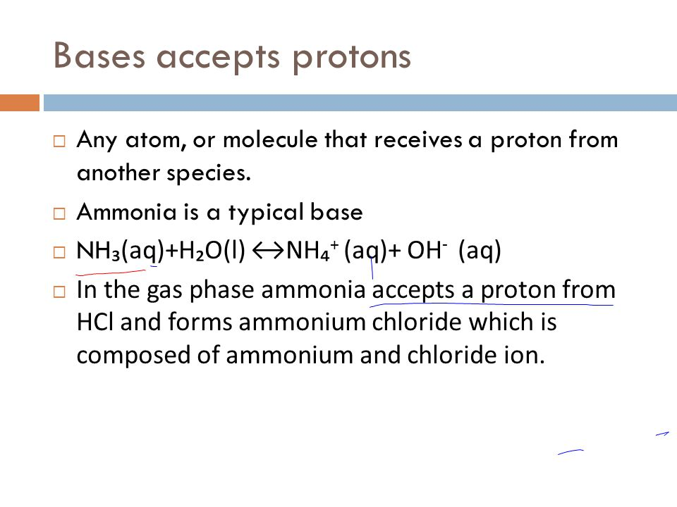 Bases accepts protons Any atom, or molecule that receives a proton from another species. Ammonia is a typical base.