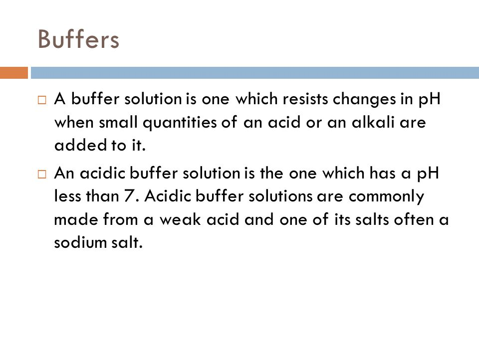 Buffers A buffer solution is one which resists changes in pH when small quantities of an acid or an alkali are added to it.