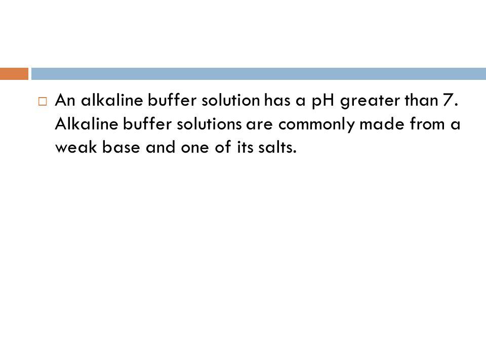 An alkaline buffer solution has a pH greater than 7