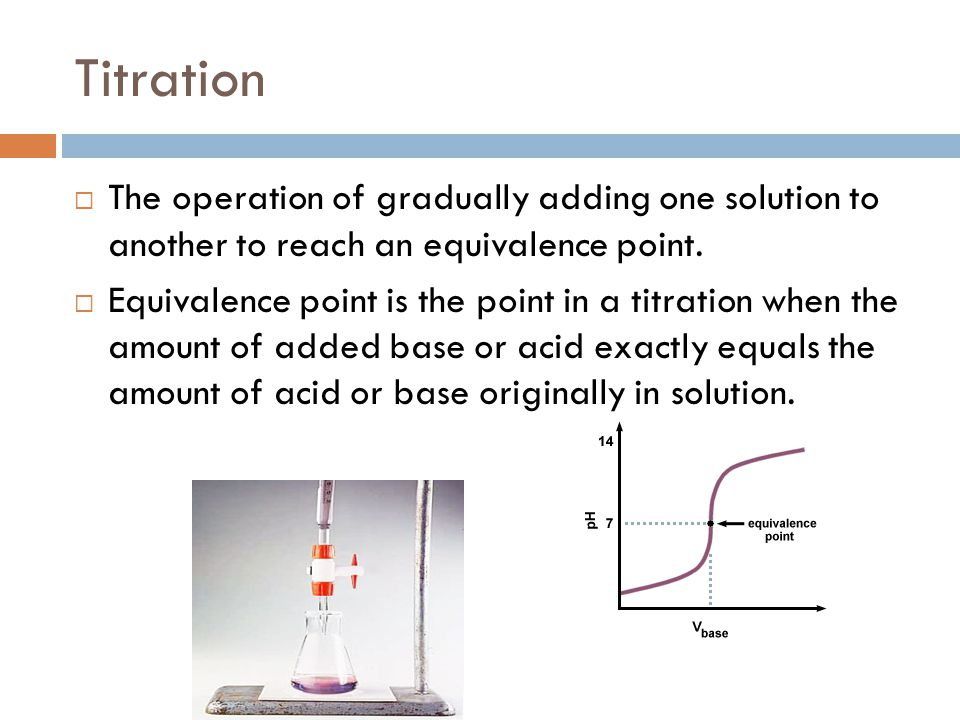 Titration The operation of gradually adding one solution to another to reach an equivalence point.