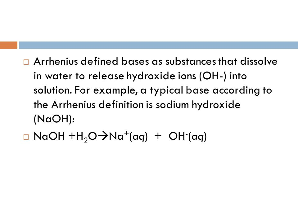 Arrhenius defined bases as substances that dissolve in water to release hydroxide ions (OH-) into solution. For example, a typical base according to the Arrhenius definition is sodium hydroxide (NaOH):