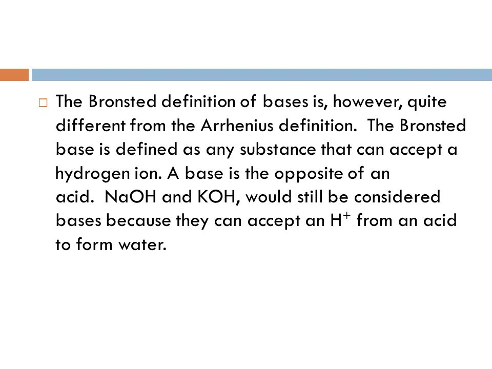 The Bronsted definition of bases is, however, quite different from the Arrhenius definition. The Bronsted base is defined as any substance that can accept a hydrogen ion. A base is the opposite of an acid. NaOH and KOH, would still be considered bases because they can accept an H+ from an acid to form water.