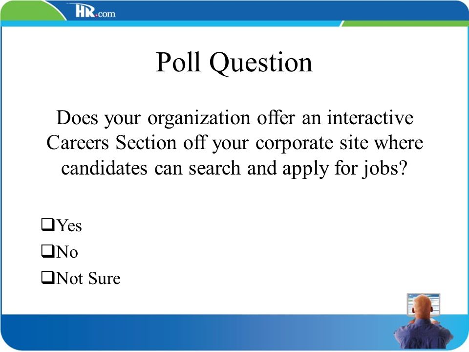 Poll Question Does your organization offer an interactive Careers Section off your corporate site where candidates can search and apply for jobs