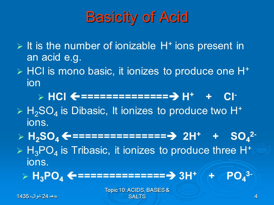 Basicity of Acid It is the number of ionizable H+ ions present in an acid e.g. HCl is mono basic, it ionizes to produce one H+ ion.