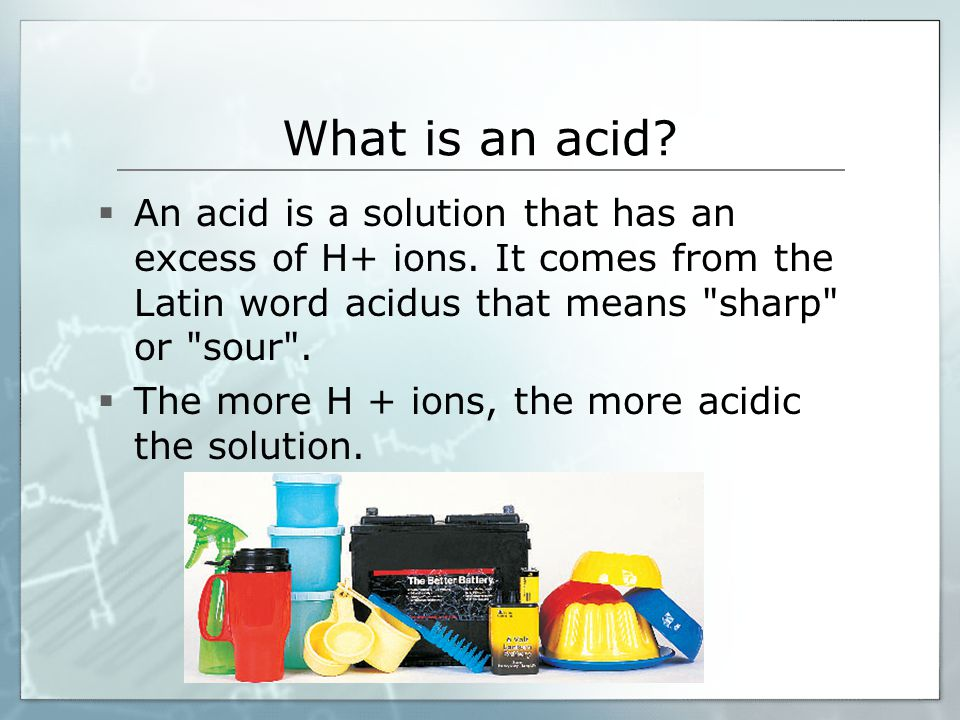 What is an acid An acid is a solution that has an excess of H+ ions. It comes from the Latin word acidus that means sharp or sour .