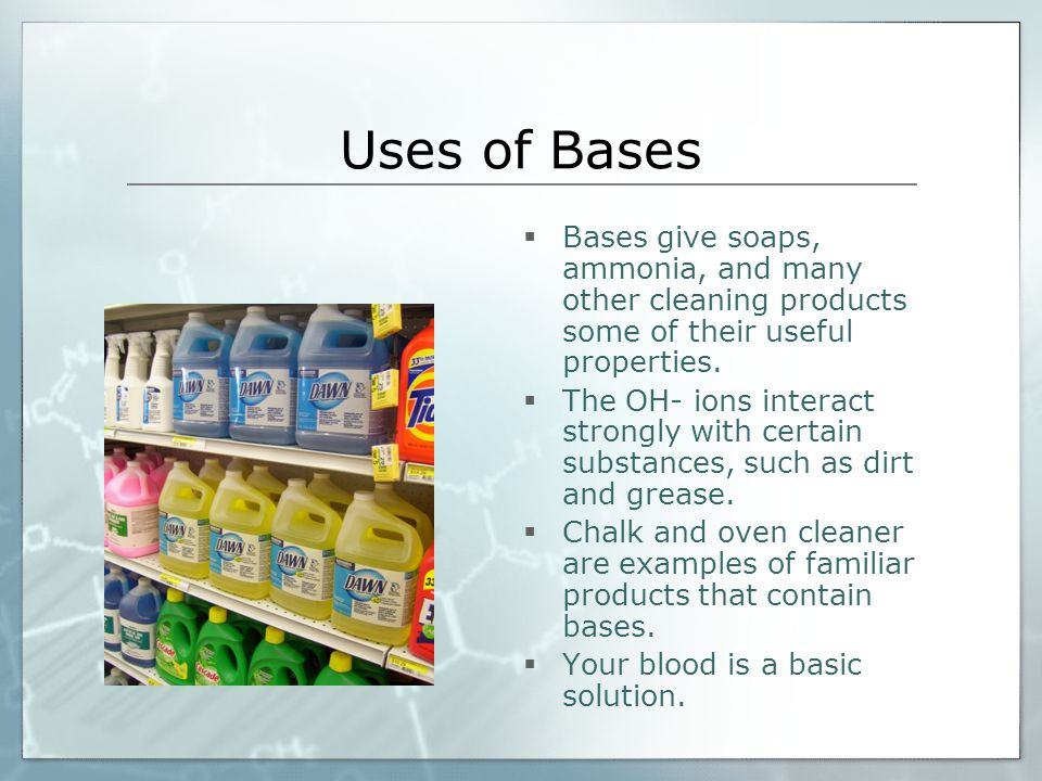 Uses of Bases Bases give soaps, ammonia, and many other cleaning products some of their useful properties.