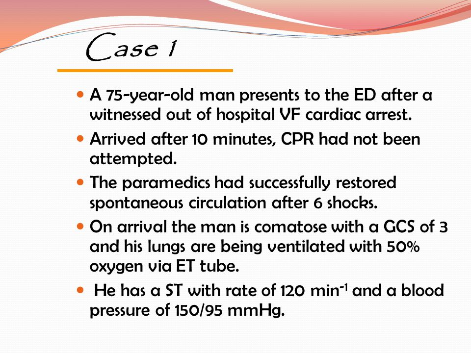 Case 1 A 75-year-old man presents to the ED after a witnessed out of hospital VF cardiac arrest.