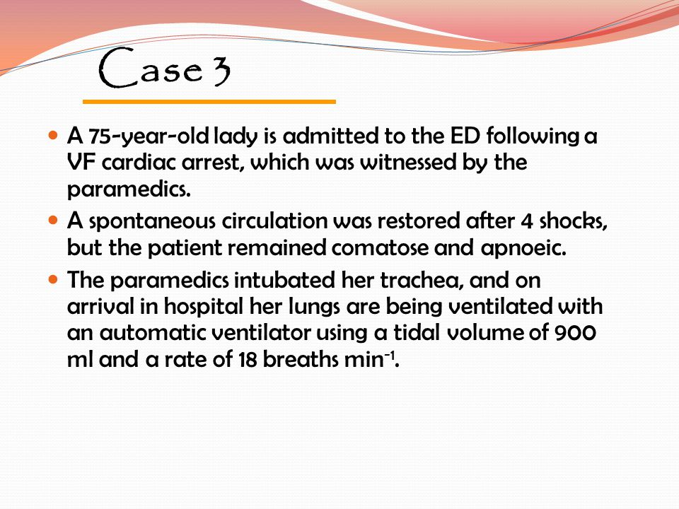 Case 3 A 75-year-old lady is admitted to the ED following a VF cardiac arrest, which was witnessed by the paramedics.