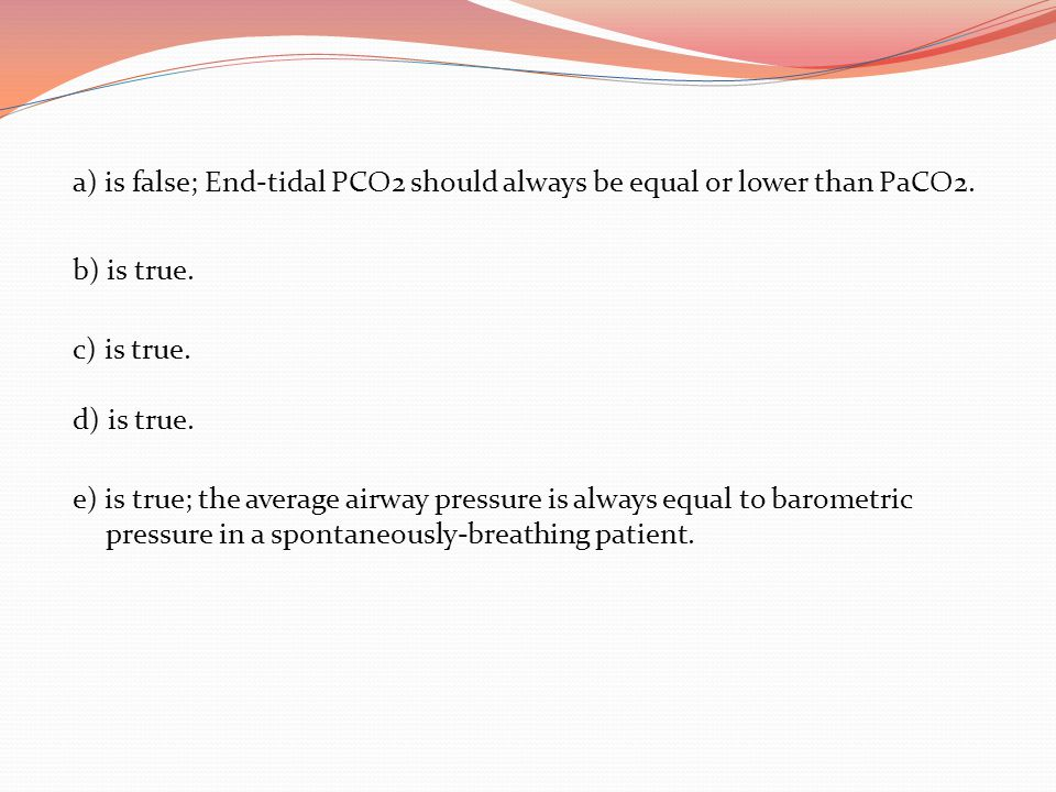 a) is false; End-tidal PCO2 should always be equal or lower than PaCO2.