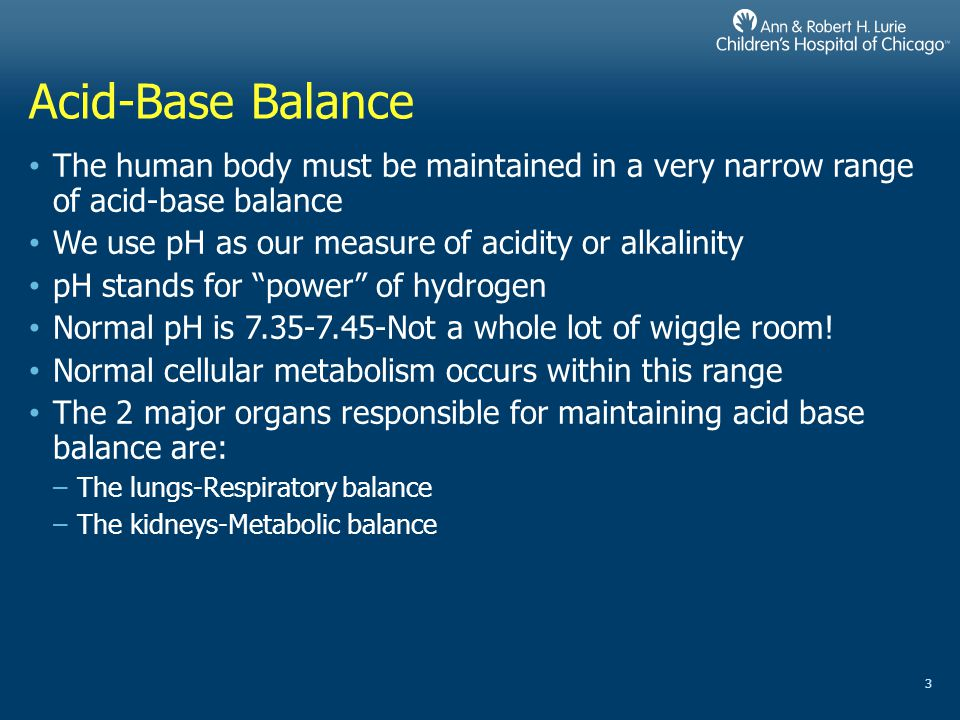 Acid-Base Balance The human body must be maintained in a very narrow range of acid-base balance. We use pH as our measure of acidity or alkalinity.