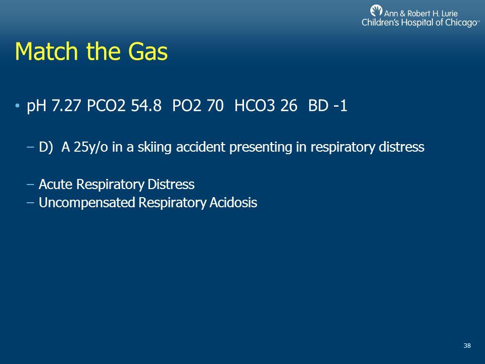 Match the Gas pH 7.27 PCO2 54.8 PO2 70 HCO3 26 BD -1
