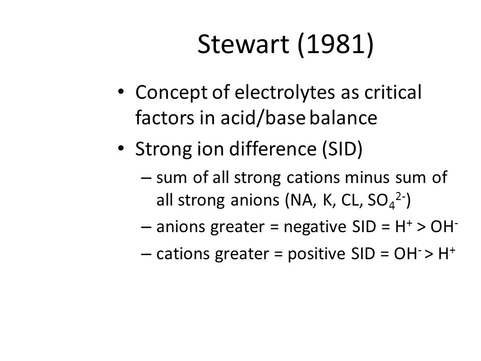 Stewart (1981) Concept of electrolytes as critical factors in acid/base balance. Strong ion difference (SID)