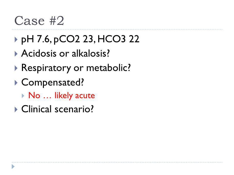 Case #2 pH 7.6, pCO2 23, HCO3 22 Acidosis or alkalosis