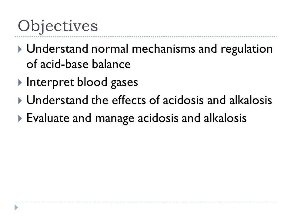 Objectives Understand normal mechanisms and regulation of acid-base balance. Interpret blood gases.
