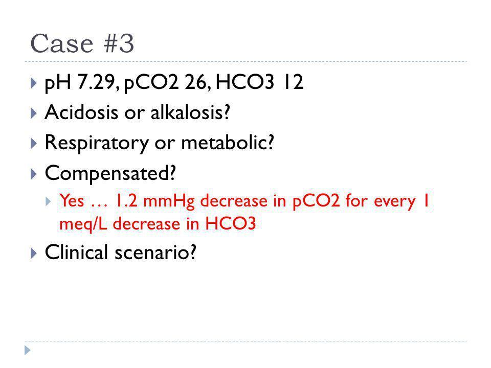 Case #3 pH 7.29, pCO2 26, HCO3 12 Acidosis or alkalosis