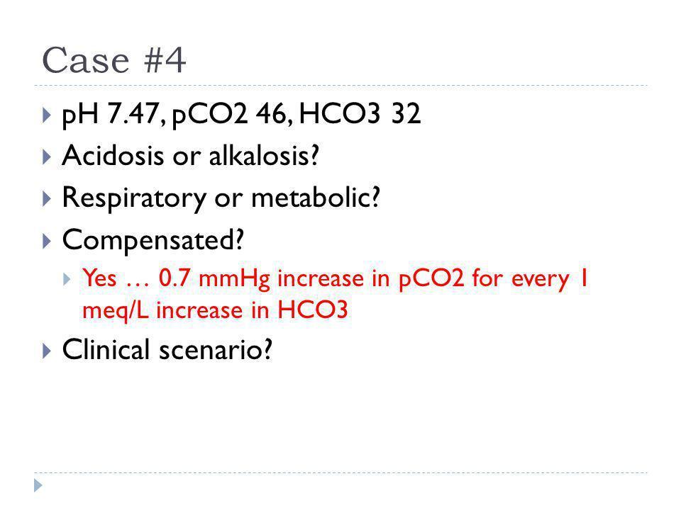 Case #4 pH 7.47, pCO2 46, HCO3 32 Acidosis or alkalosis