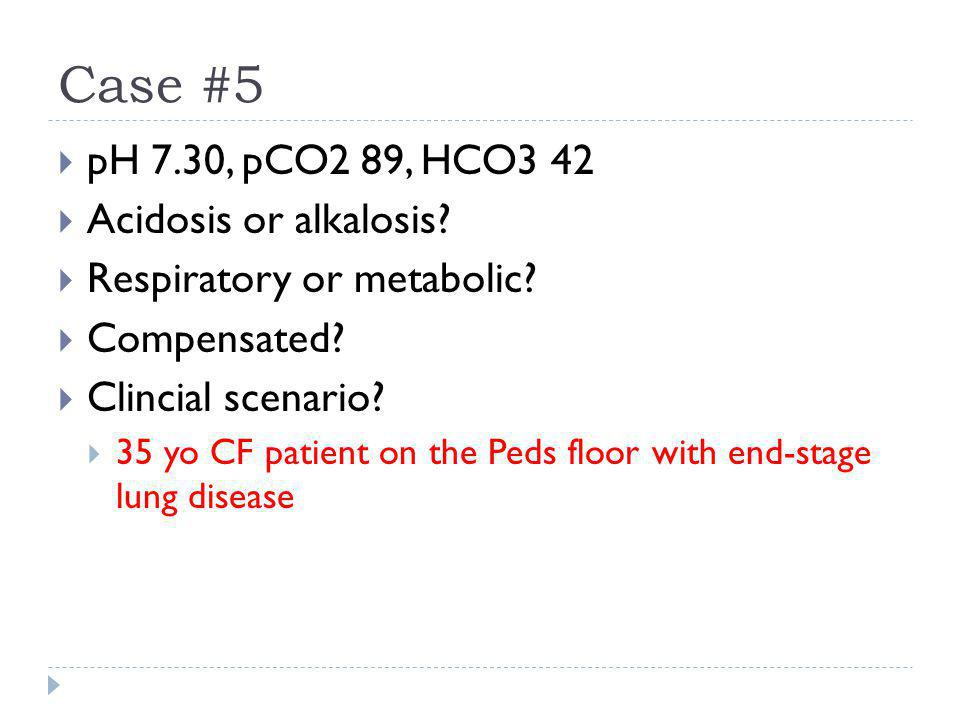 Case #5 pH 7.30, pCO2 89, HCO3 42 Acidosis or alkalosis