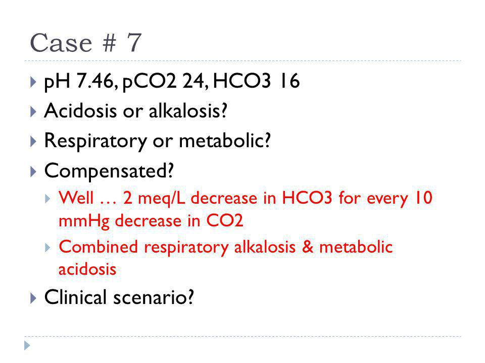 Case # 7 pH 7.46, pCO2 24, HCO3 16 Acidosis or alkalosis