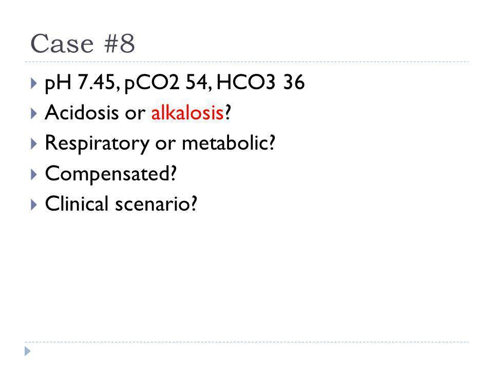 Case #8 pH 7.45, pCO2 54, HCO3 36 Acidosis or alkalosis