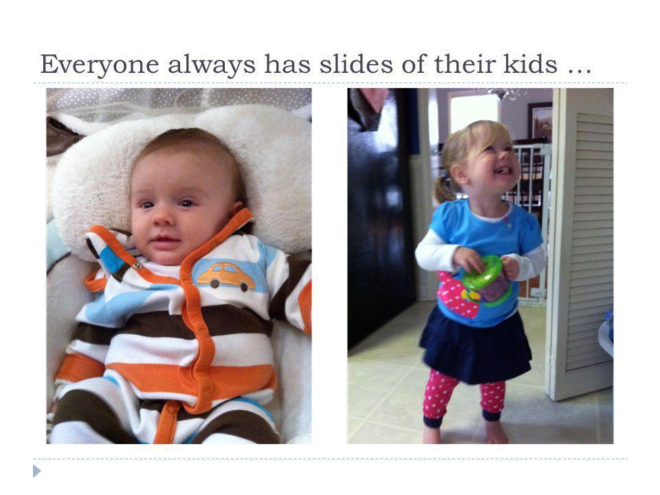 Everyone always has slides of their kids …