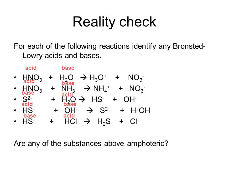Reality check For each of the following reactions identify any Bronsted-Lowry acids and bases. HNO3 + H2O  H3O+ + NO3-