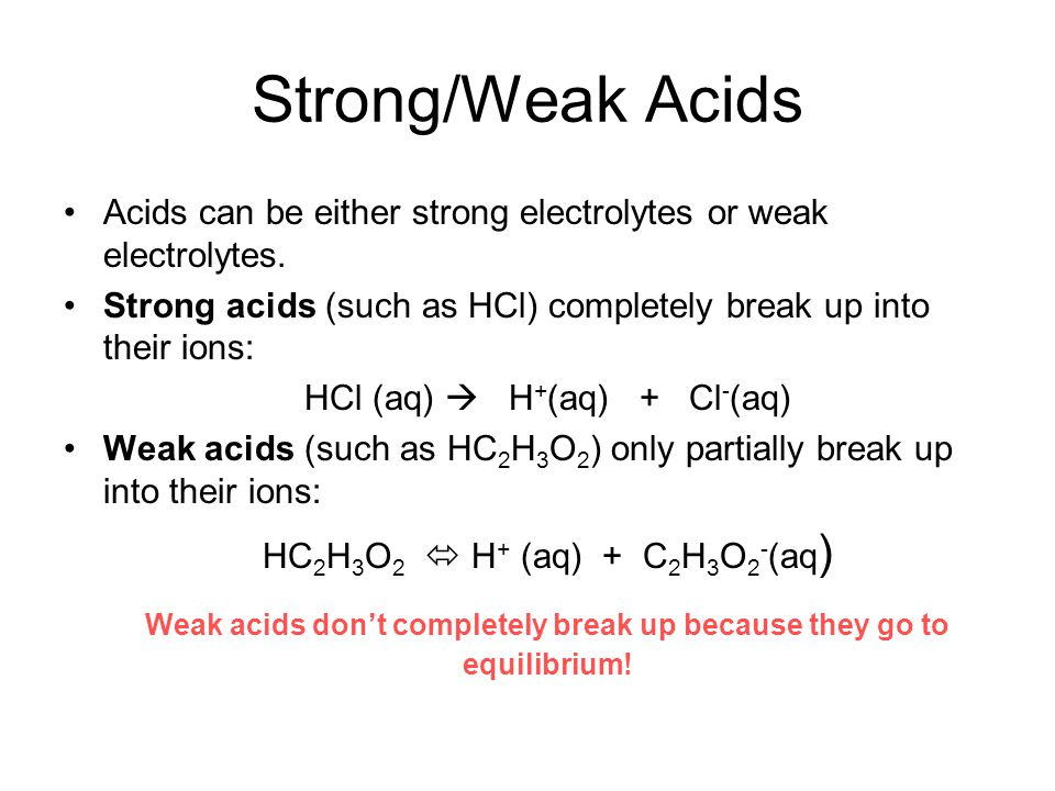 Strong/Weak Acids Acids can be either strong electrolytes or weak electrolytes. Strong acids (such as HCl) completely break up into their ions: