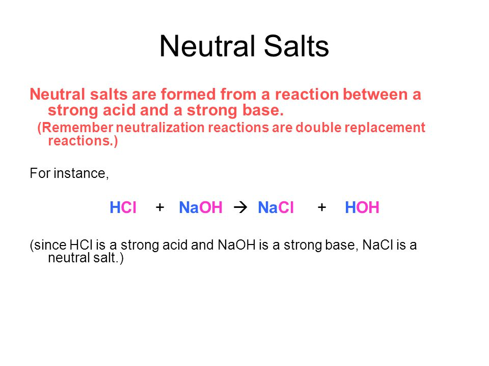 Neutral Salts Neutral salts are formed from a reaction between a strong acid and a strong base.