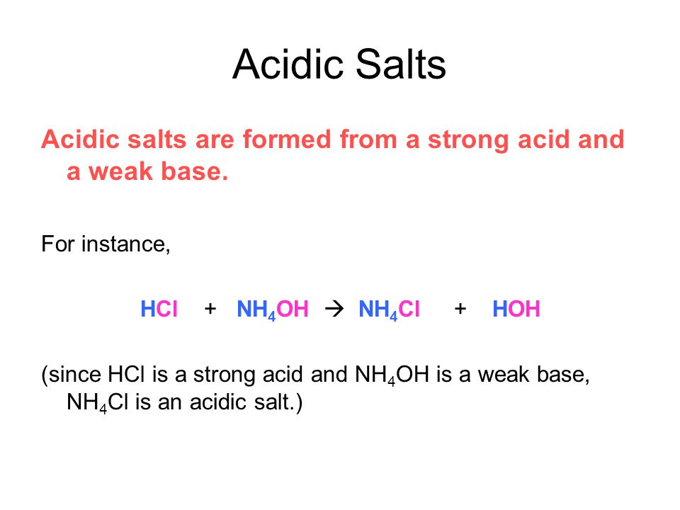 Acidic Salts Acidic salts are formed from a strong acid and a weak base. For instance, HCl + NH4OH  NH4Cl + HOH.