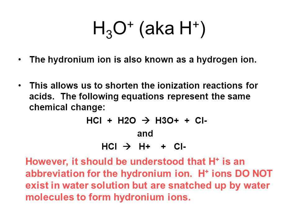 H3O+ (aka H+) The hydronium ion is also known as a hydrogen ion.