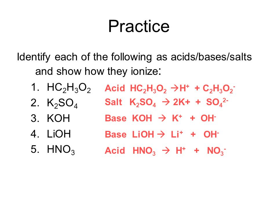 Practice Identify each of the following as acids/bases/salts and show how they ionize: HC2H3O2. K2SO4.