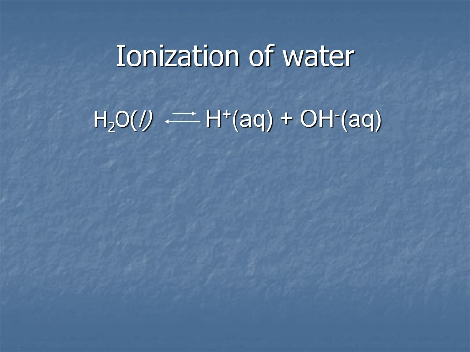 Ionization of water H2O(l) H+(aq) + OH-(aq)