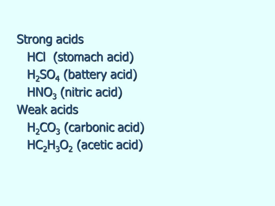 Strong acids HCl (stomach acid) H2SO4 (battery acid)
