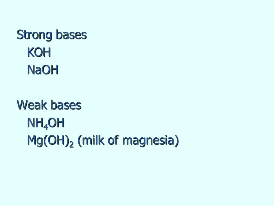 Strong bases KOH NaOH Weak bases NH4OH Mg(OH)2 (milk of magnesia)