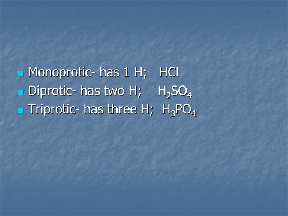 Monoprotic- has 1 H; HCl Diprotic- has two H; H2SO4 Triprotic- has three H; H3PO4