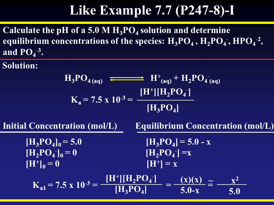 Like Example 7.7 (P247-8)-I Calculate the pH of a 5.0 M H3PO4 solution and determine.