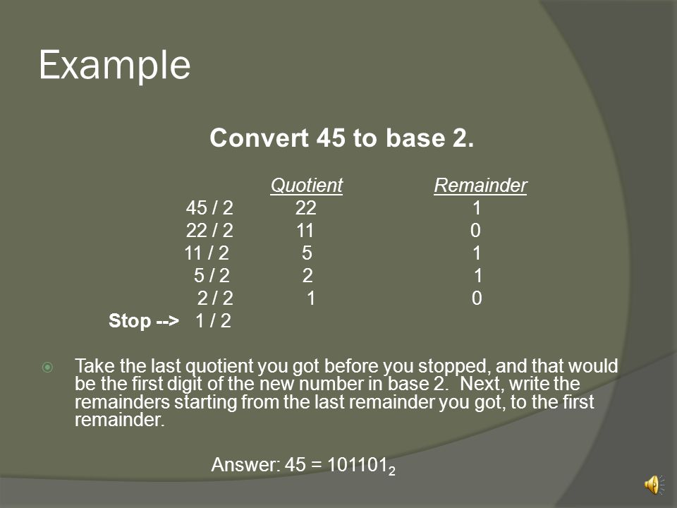 Example Convert 45 to base 2. 45 / 2 22 1 22 / 2 11 0 11 / 2 5 1