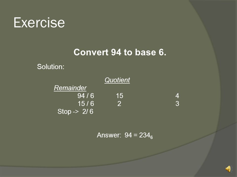 Exercise Convert 94 to base 6. Solution: 94 / 6 15 4 15 / 6 2 3