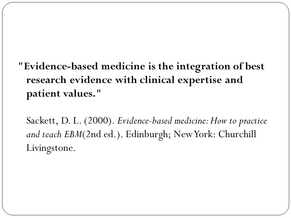 Evidence-based medicine is the integration of best research evidence with clinical expertise and patient values. Sackett, D.