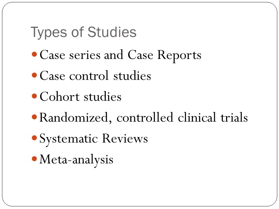 Types of Studies Case series and Case Reports. Case control studies. Cohort studies. Randomized, controlled clinical trials.