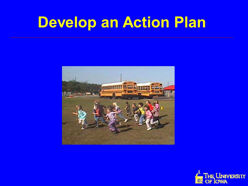 Develop an Action Plan The next step is to develop an action plan.