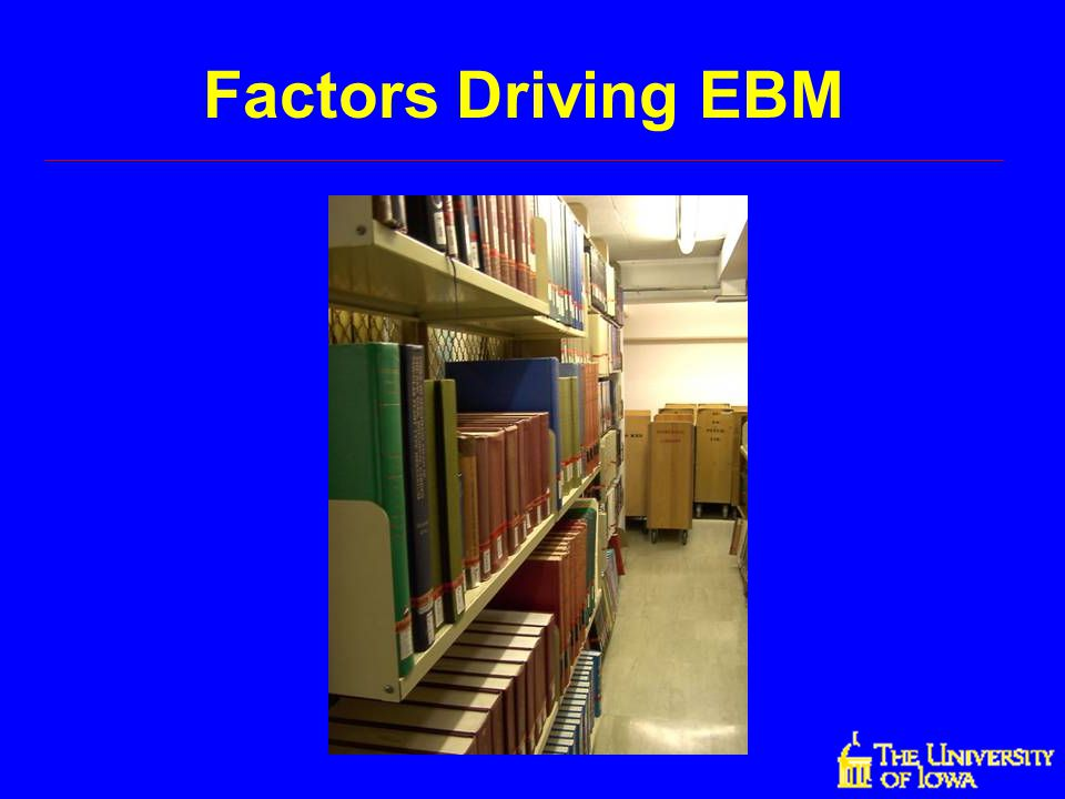 Factors Driving EBM Let's examine some of the factors that have driven the development and use of EBM.
