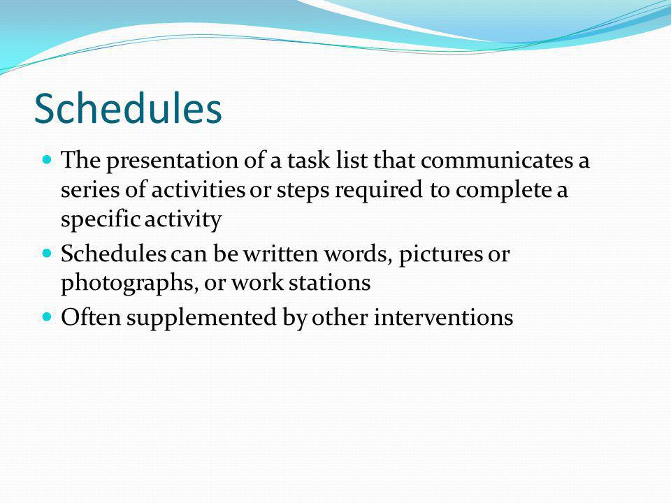 Schedules The presentation of a task list that communicates a series of activities or steps required to complete a specific activity.