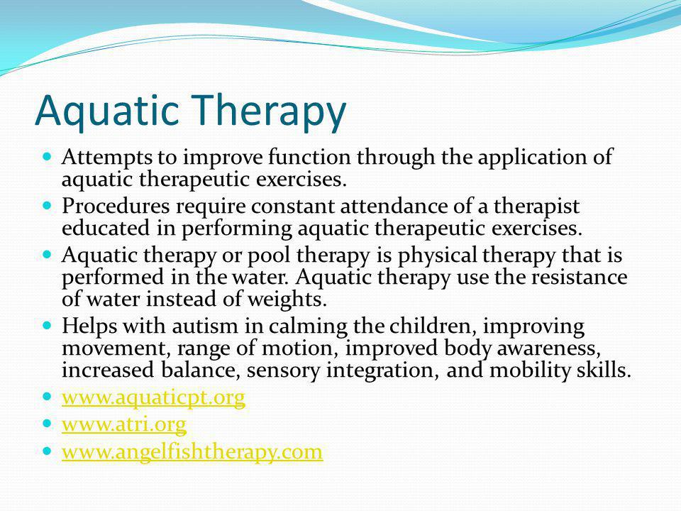 Aquatic Therapy Attempts to improve function through the application of aquatic therapeutic exercises.