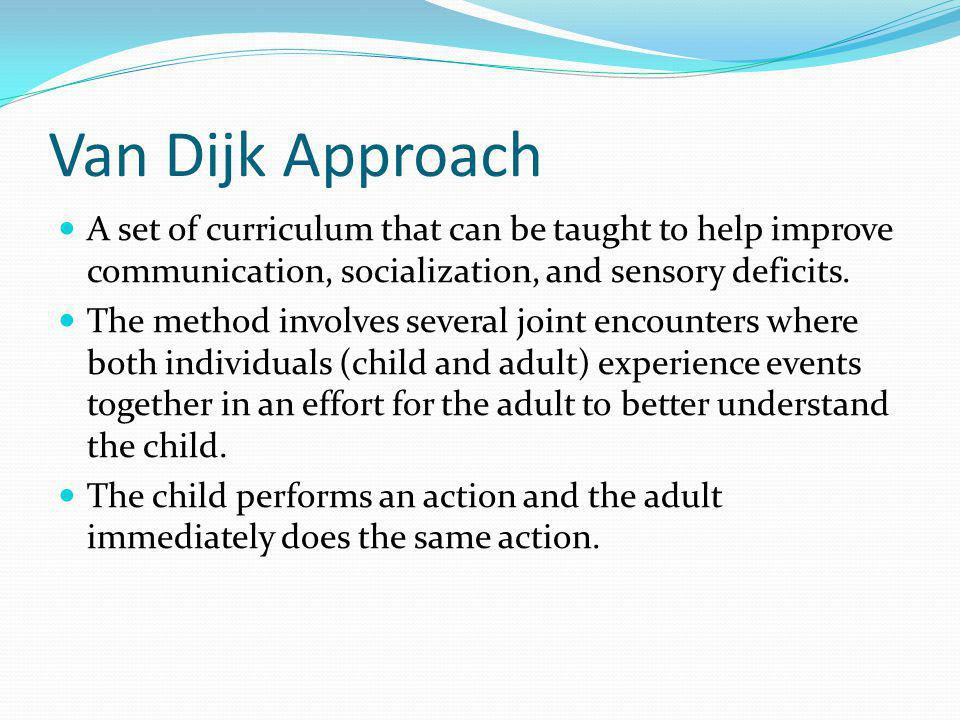 Van Dijk Approach A set of curriculum that can be taught to help improve communication, socialization, and sensory deficits.
